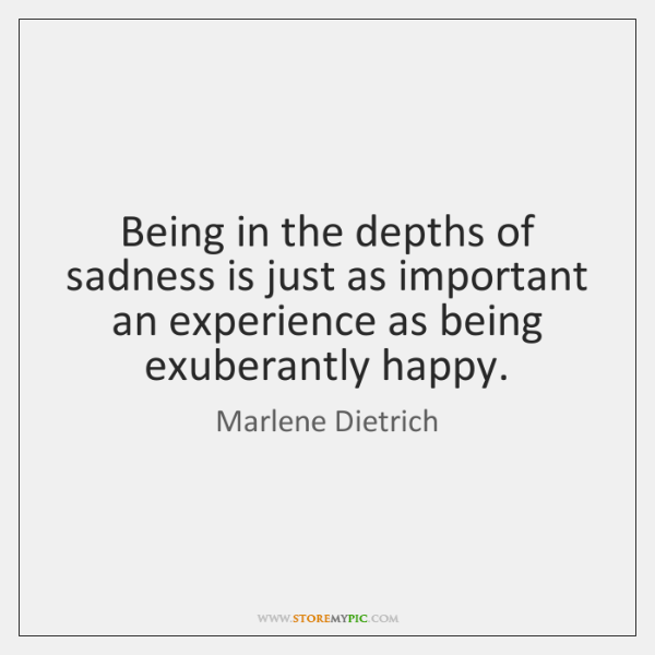 Being in the depths of sadness is just as important an experience ...