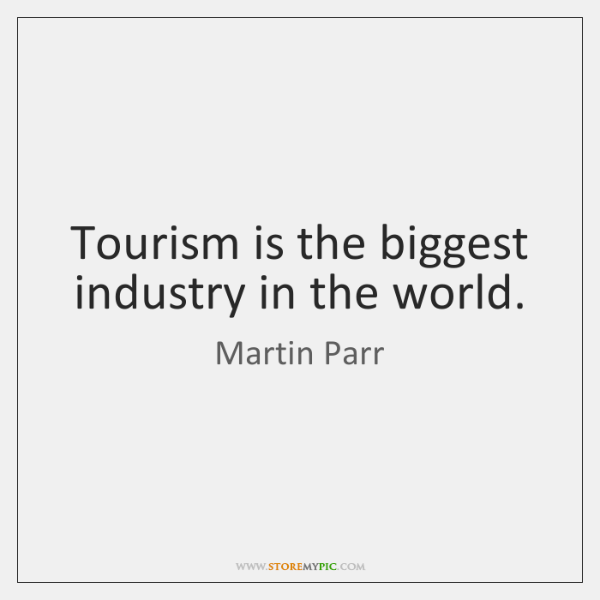Tourism is the biggest industry in the world.