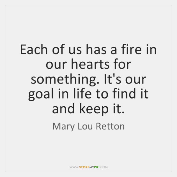 Each of us has a fire in our hearts for something. It's ...