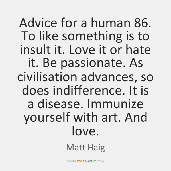 Advice for a human 86. To like something is to insult it. Love ...