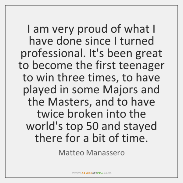 I am very proud of what I have done since I turned ...