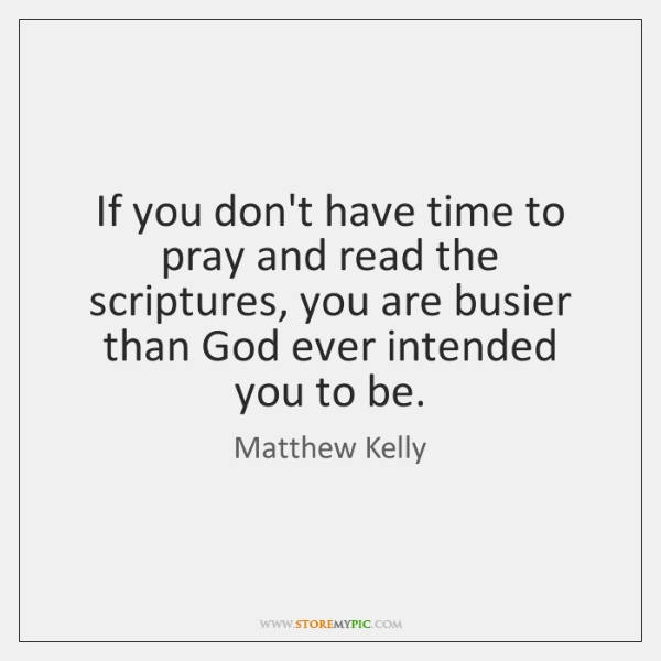 If you don't have time to pray and read the scriptures, you ...