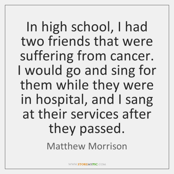 In high school, I had two friends that were suffering from cancer. ...