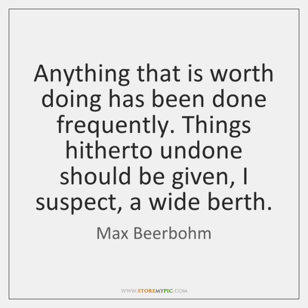 Anything that is worth doing has been done frequently. Things hitherto undone ...