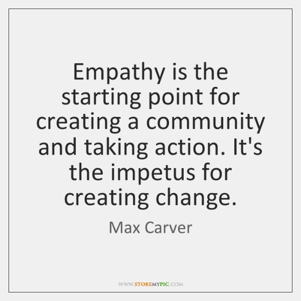 Empathy is the starting point for creating a community and taking action. ...