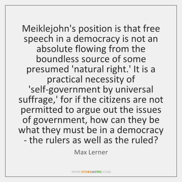 Meiklejohn's position is that free speech in a democracy is not an ...