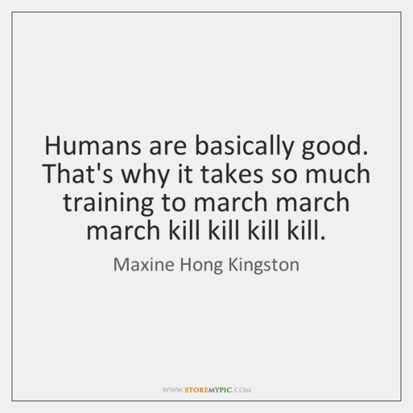 Humans are basically good. That's why it takes so much training to ...