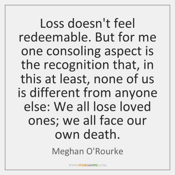 Loss doesn't feel redeemable. But for me one consoling aspect is the ...