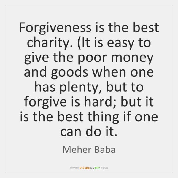 Forgiveness is the best charity. (It is easy to give the poor ...
