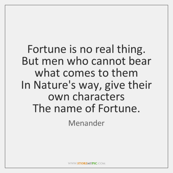 Fortune is no real thing.  But men who cannot bear what comes ...