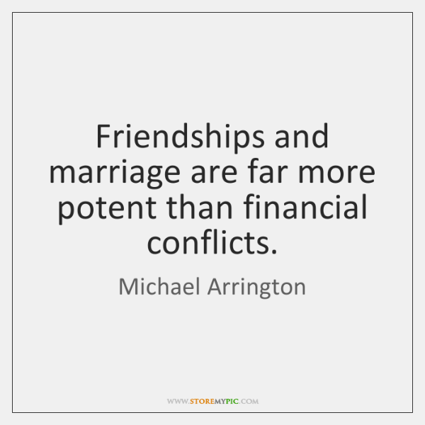 Friendships and marriage are far more potent than financial conflicts.