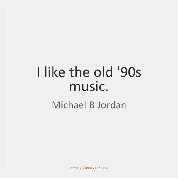 I like the old '90s music.