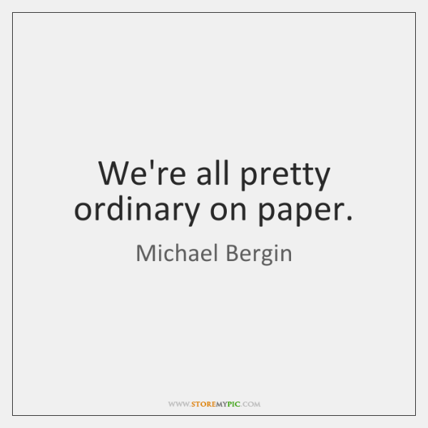 We're all pretty ordinary on paper.