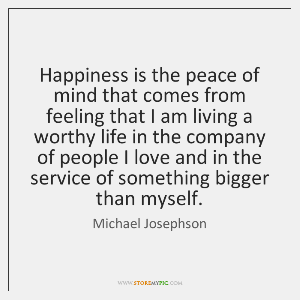 Happiness is the peace of mind that comes from feeling that I ...