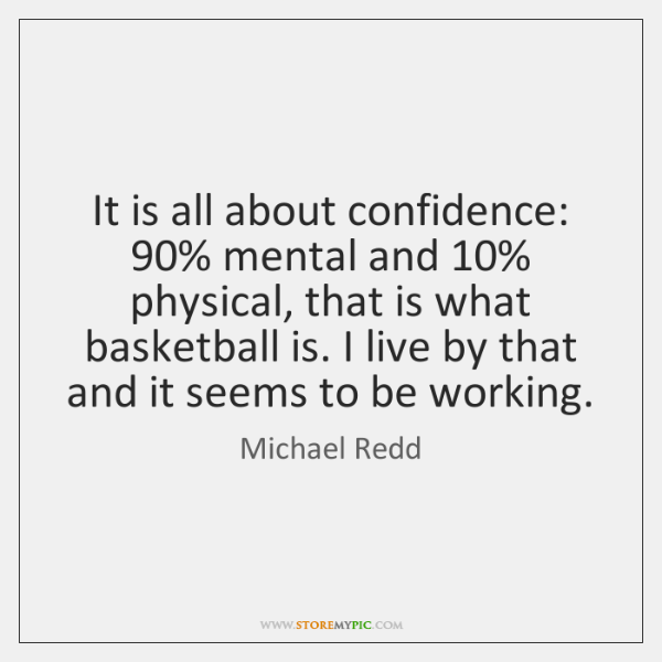 It is all about confidence: 90% mental and 10% physical, that is what basketball ...