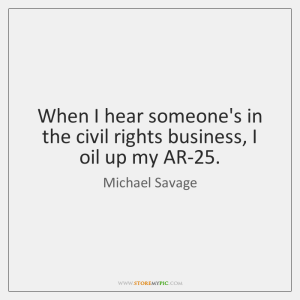 When I hear someone's in the civil rights business, I oil up ...