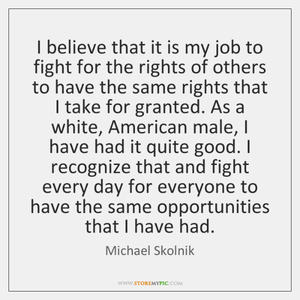 I believe that it is my job to fight for the rights ...