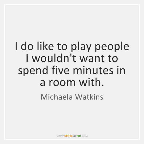 I do like to play people I wouldn't want to spend five ...