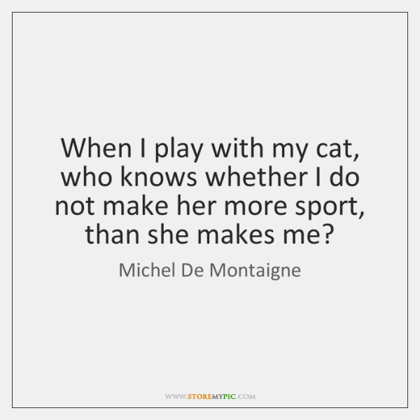 When I play with my cat, who knows whether I do not ...