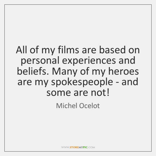 All of my films are based on personal experiences and beliefs. Many ...