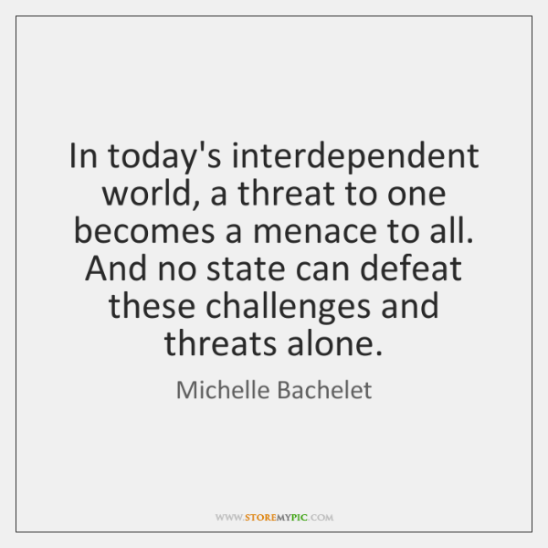 In today's interdependent world, a threat to one becomes a menace to ...