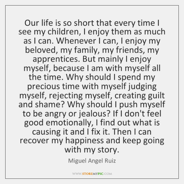 Our life is so short that every time I see my children, ...