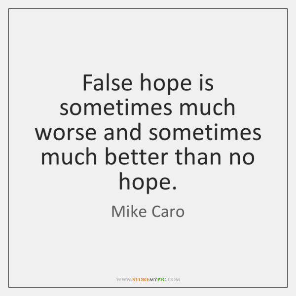 False hope is sometimes much worse and sometimes much better than no ...