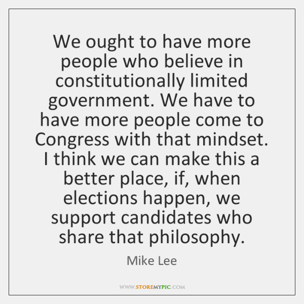 We ought to have more people who believe in constitutionally limited government. ...