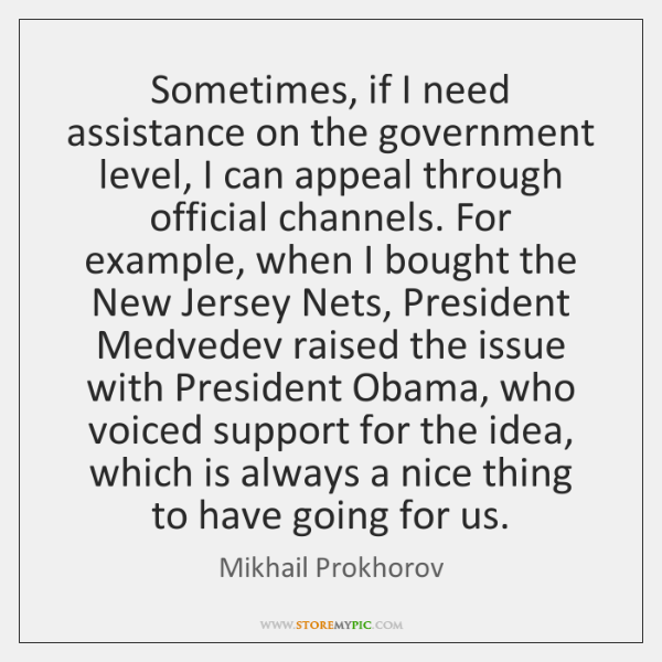 Sometimes, if I need assistance on the government level, I can appeal ...