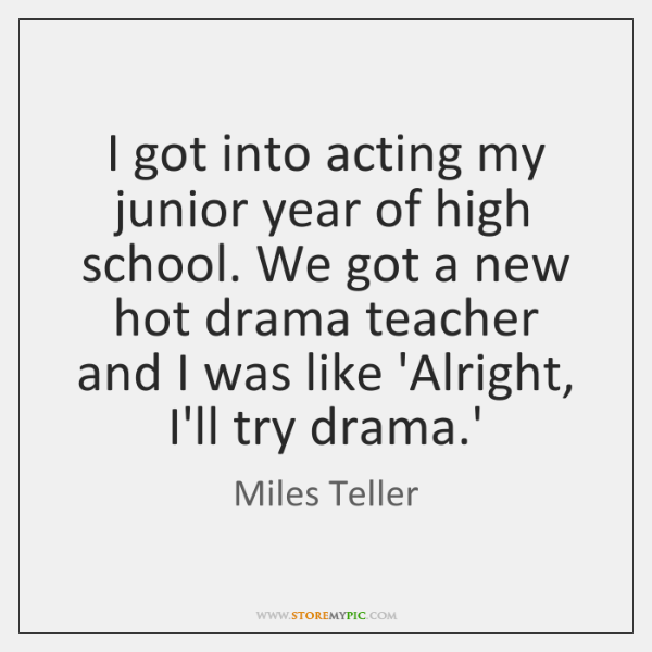 I got into acting my junior year of high school. We got ...