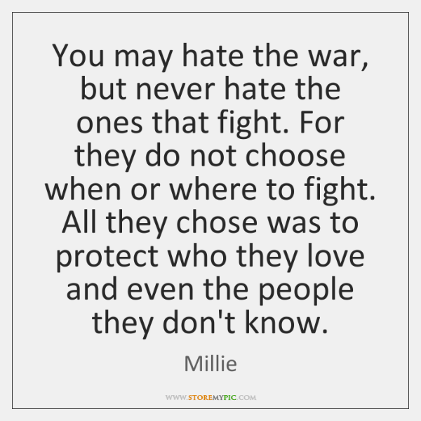 You may hate the war, but never hate the ones that fight. ...