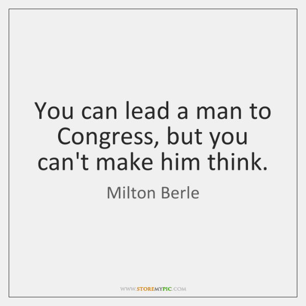You can lead a man to Congress, but you can't make him ...