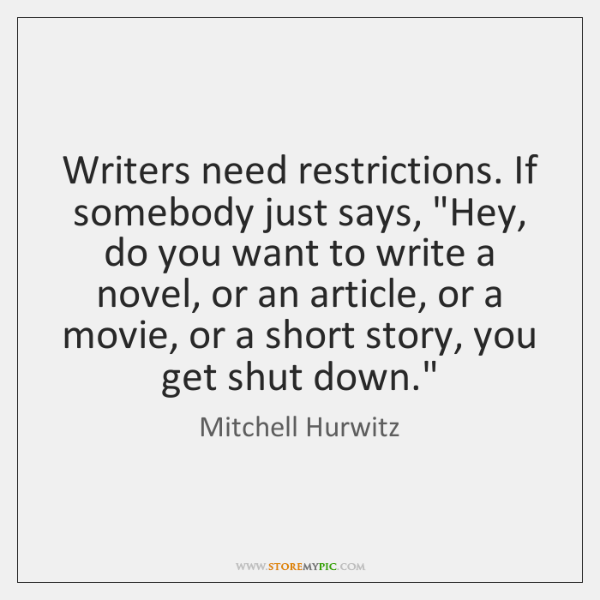 Writers need restrictions. If somebody just says,