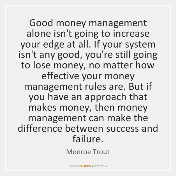 Good money management alone isn't going to increase your edge at all. ...