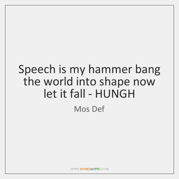 Speech is my hammer bang the world into shape now let it ...