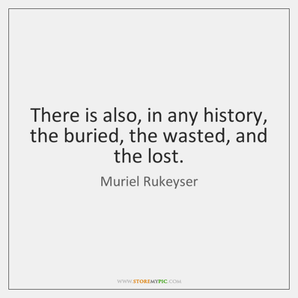 There is also, in any history, the buried, the wasted, and the ...