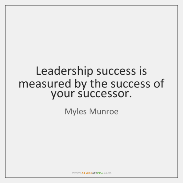 Leadership success is measured by the success of your successor.