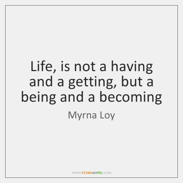 Life, is not a having and a getting, but a being and ...