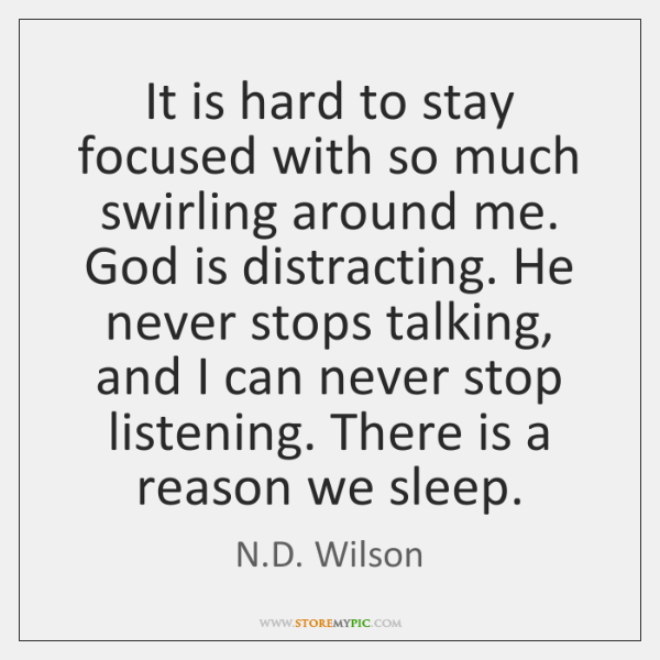 It is hard to stay focused with so much swirling around me. ...