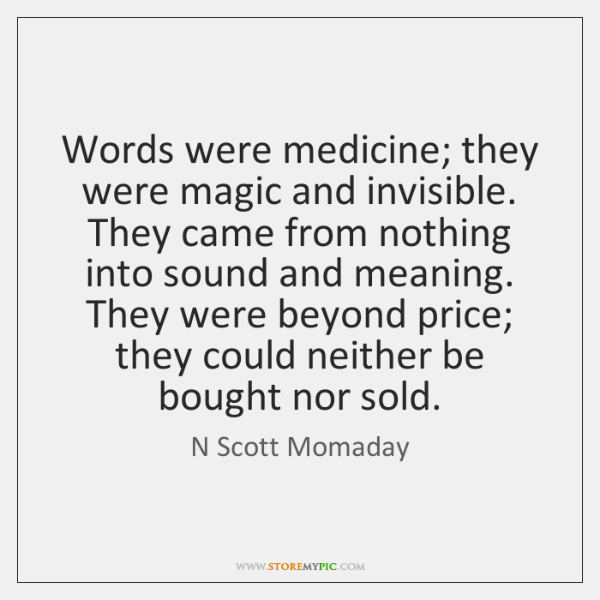 Words were medicine; they were magic and invisible. They came from nothing ...