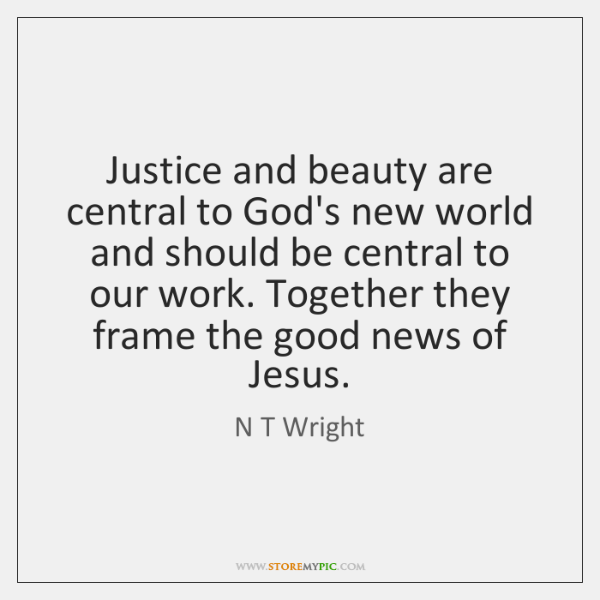 Justice and beauty are central to God's new world and should be ...
