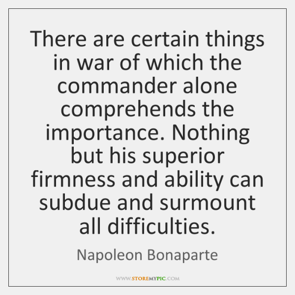 There are certain things in war of which the commander alone comprehends ...