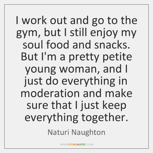 I work out and go to the gym, but I still enjoy ...