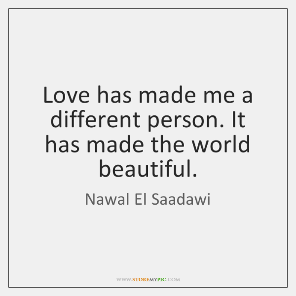 Love has made me a different person. It has made the world ...