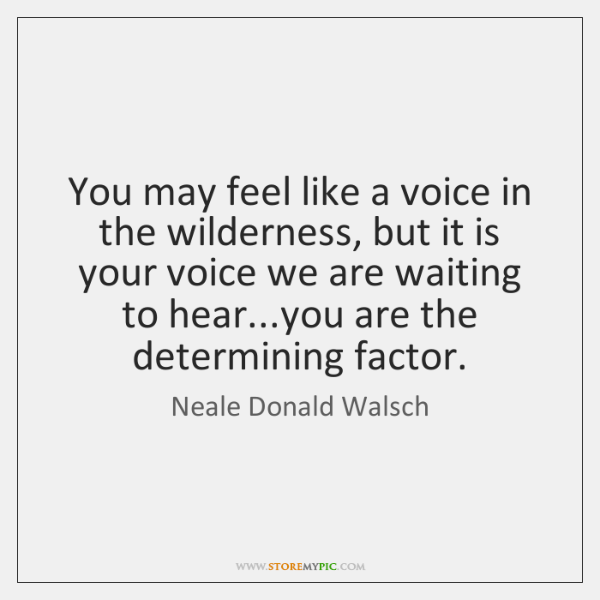 You may feel like a voice in the wilderness, but it is ...