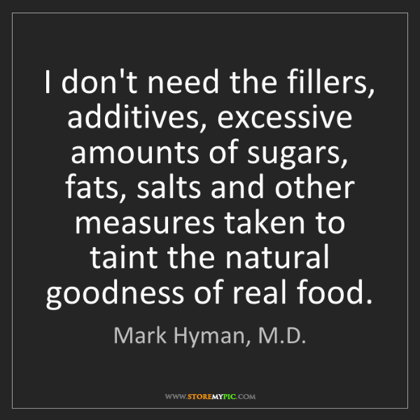 Mark Hyman, M.D.: I don't need the fillers, additives, excessive amounts...