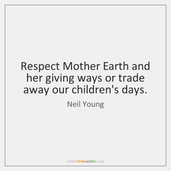 Respect Mother Earth and her giving ways or trade away our children's ...