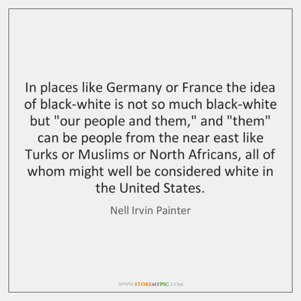 In places like Germany or France the idea of black-white is not ...