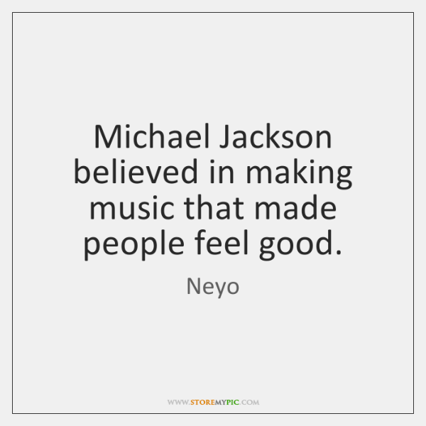 Michael Jackson believed in making music that made people feel good.