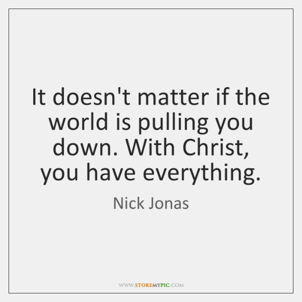 It doesn't matter if the world is pulling you down. With Christ, ...